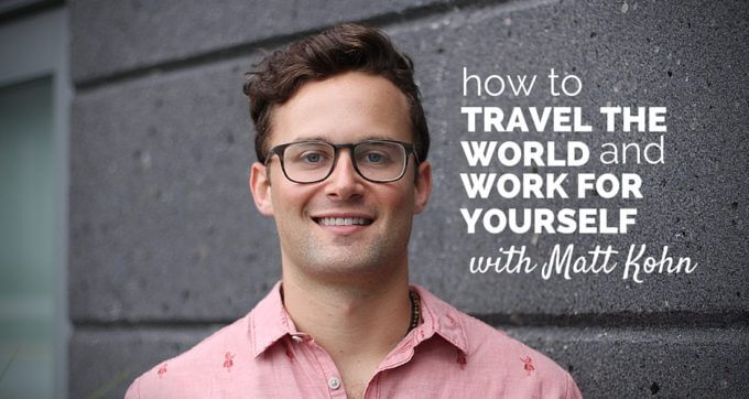 how to travel the world and work for yourself with matt kohn