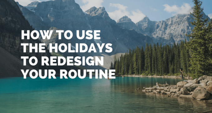 how to use the holidays to redesign your routine