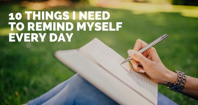 10 things i need to remind myself every day
