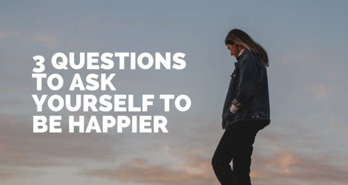 3 questions to ask yourself to be happier