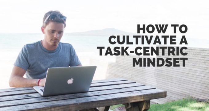 how to cultivate a task-centric mindset