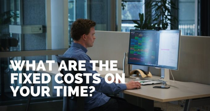 What are the fixed costs on your time?