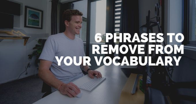 6 Phrases to remove from your vocabulary
