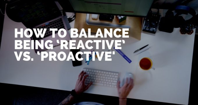 how to balance being reactive and proactive